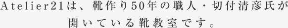 Atelier21は、靴作り40年の職人・切付清彦氏が開いている靴教室です。
