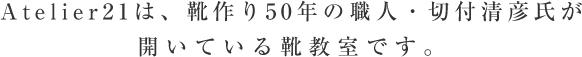 Atelier21は、靴作り50年の職人・切付清彦氏が開いている靴教室です。